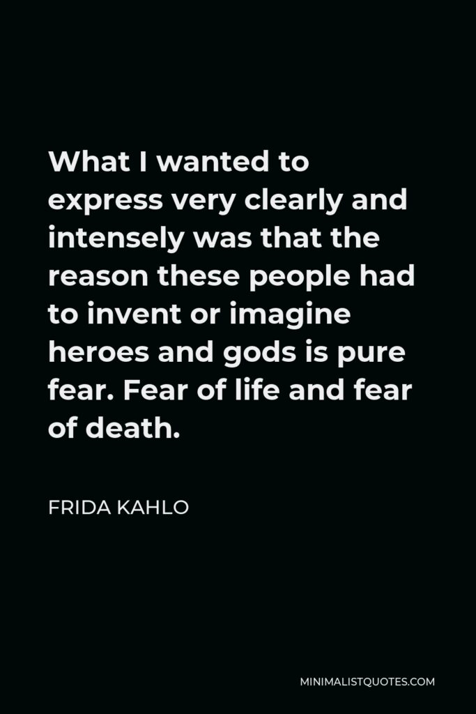 Frida Kahlo Quote - What I wanted to express very clearly and intensely was that the reason these people had to invent or imagine heroes and gods is pure fear. Fear of life and fear of death.