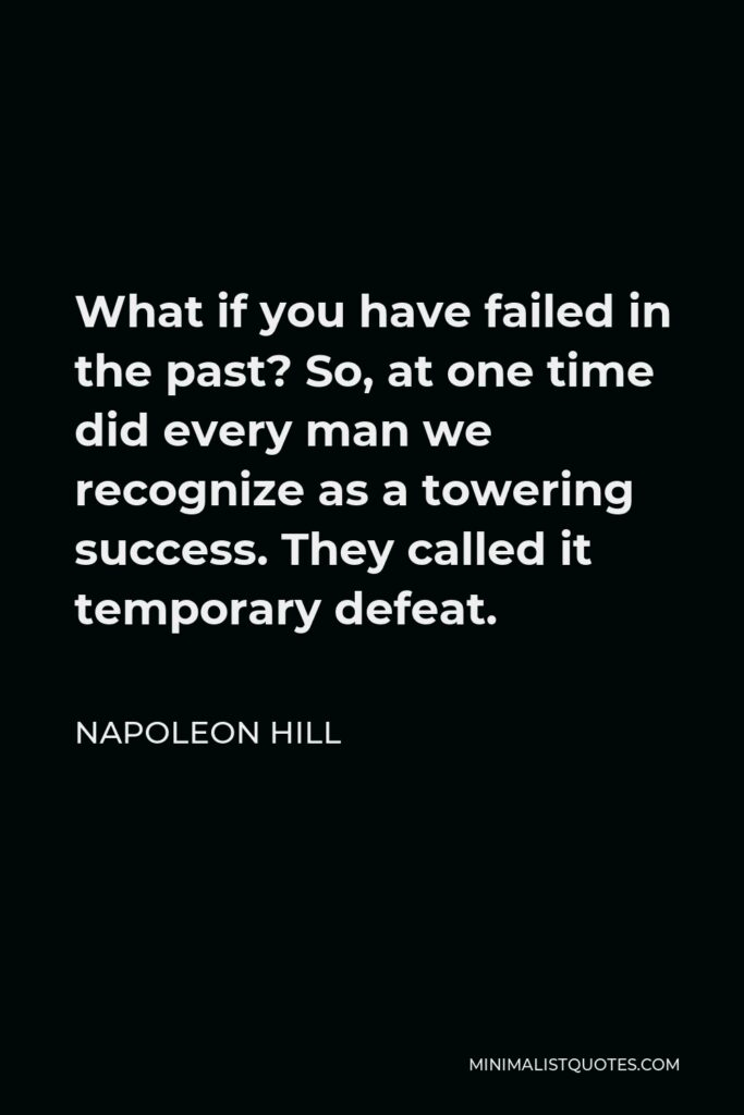 Napoleon Hill Quote - What if you have failed in the past? So, at one time did every man we recognize as a towering success. They called it temporary defeat.