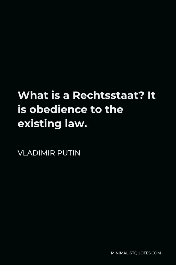Vladimir Putin Quote - What is a Rechtsstaat? It is obedience to the existing law.