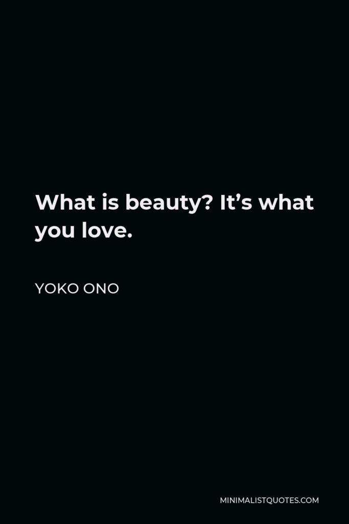 Yoko Ono Quote - What is beauty? It's what you love.