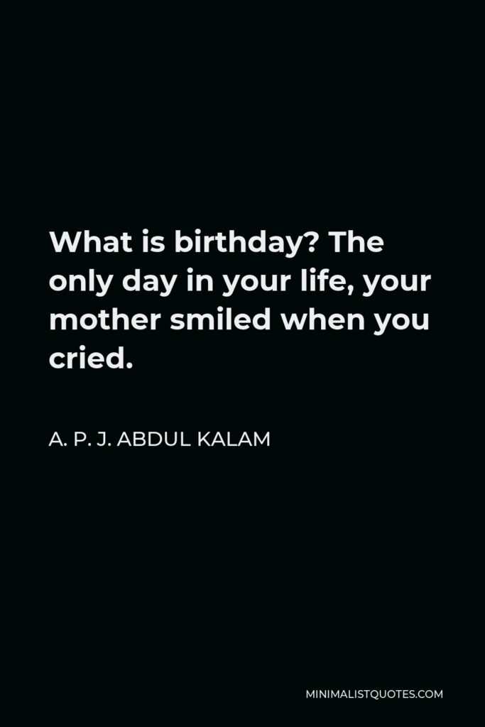 A. P. J. Abdul Kalam Quote - What is birthday? The only day in your life, your mother smiled when you cried.
