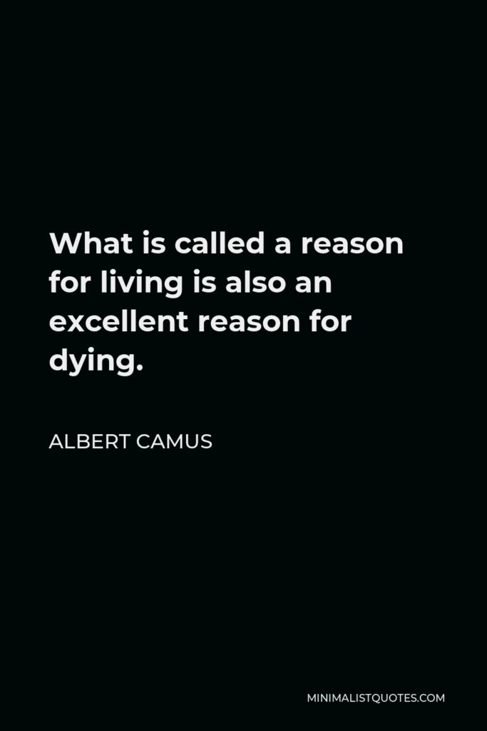 Albert Camus Quote - What is called a reason for living is also an excellent reason for dying.