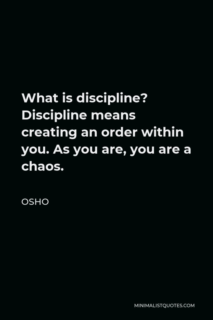 Osho Quote - What is discipline? Discipline means creating an order within you. As you are, you are a chaos.