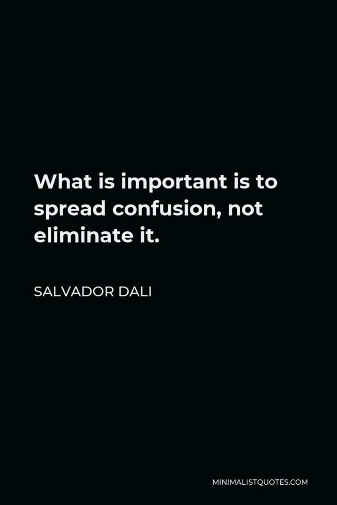 Salvador Dali Quote - What is important is to spread confusion, not eliminate it.