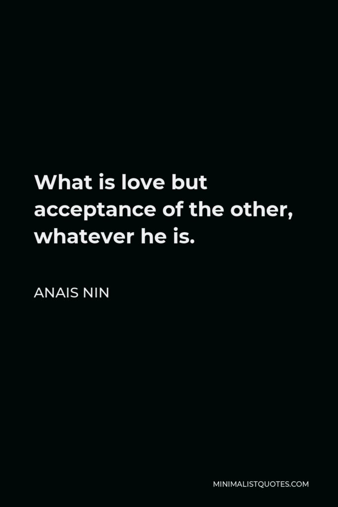 Anais Nin Quote - What is love but acceptance of the other, whatever he is.