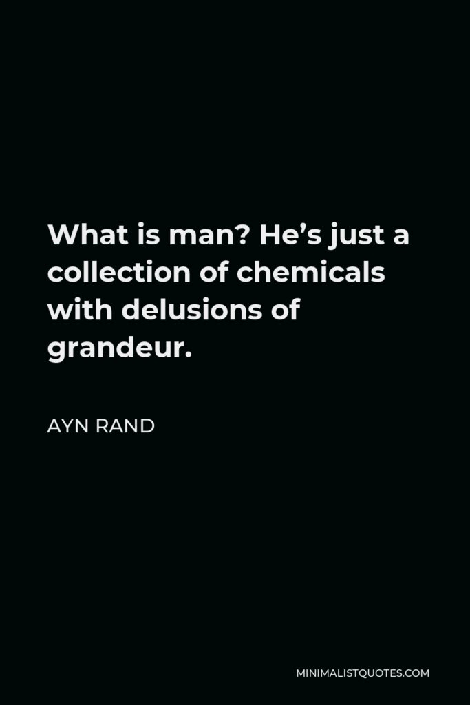 Ayn Rand Quote - What is man? He's just a collection of chemicals with delusions of grandeur.