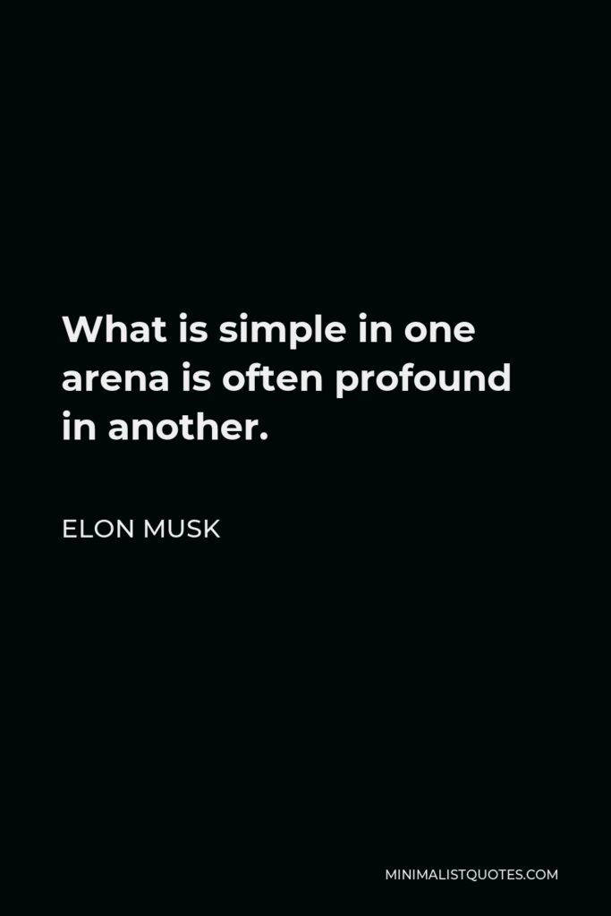 Elon Musk Quote - What is simple in one arena is often profound in another.