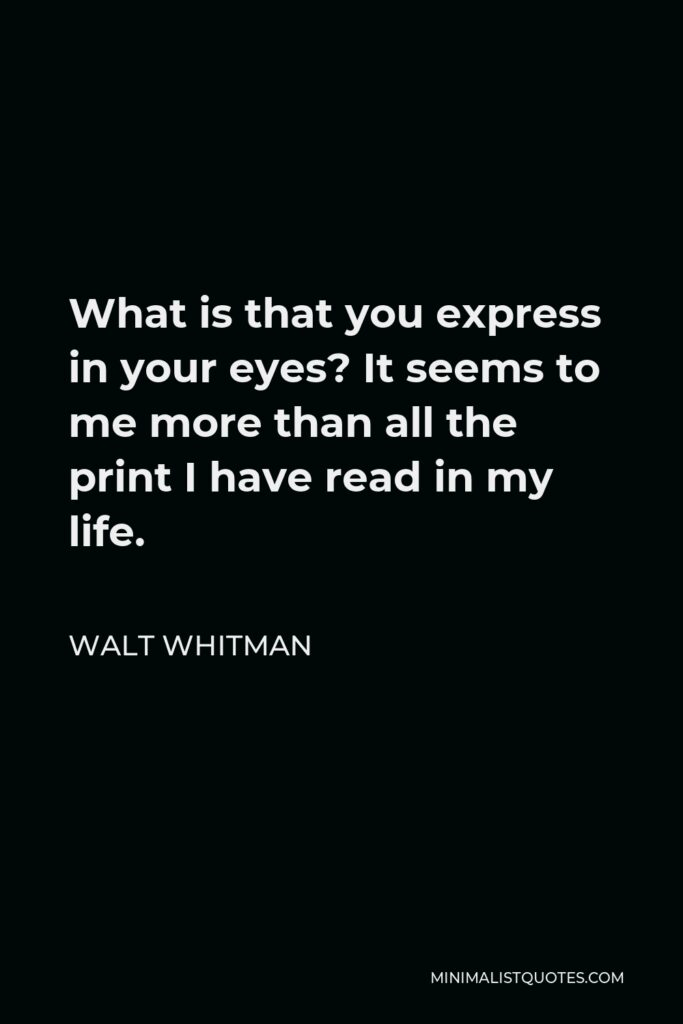 Walt Whitman Quote - What is that you express in your eyes? It seems to me more than all the print I have read in my life.