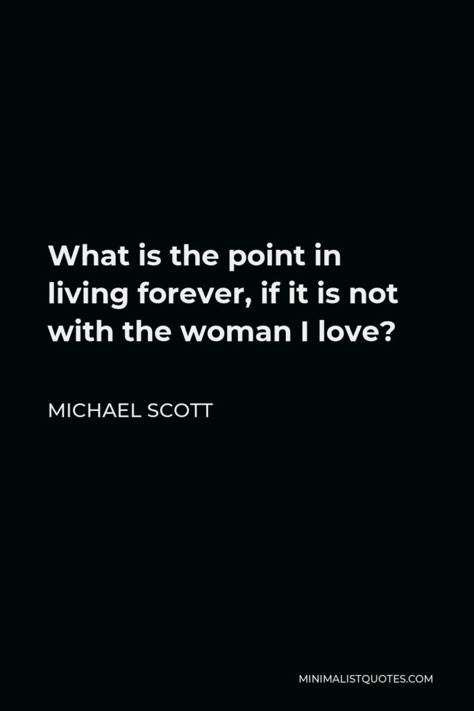 Michael Scott Quote - What is the point in living forever, if it is not with the woman I love?