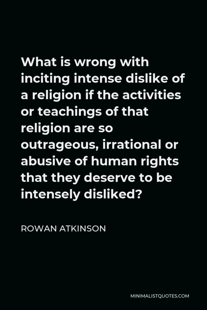 Rowan Atkinson Quote - What is wrong with inciting intense dislike of a religion if the activities or teachings of that religion are so outrageous, irrational or abusive of human rights that they deserve to be intensely disliked?