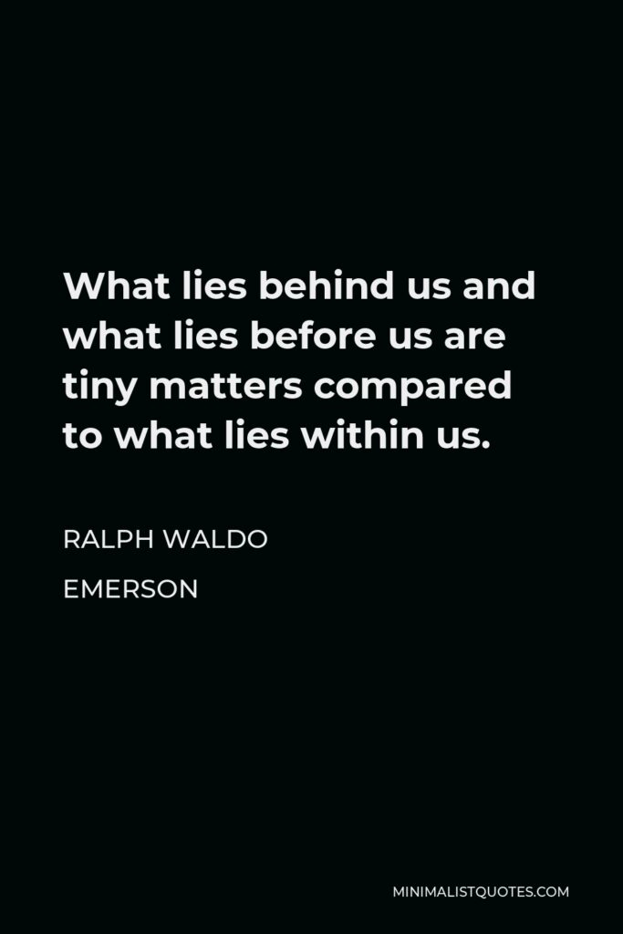 Ralph Waldo Emerson Quote - What lies behind us and what lies before us are tiny matters compared to what lies within us.