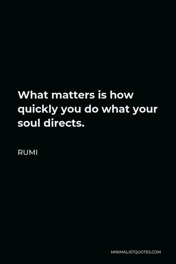 Rumi Quote - What matters is how quickly you do what your soul directs.