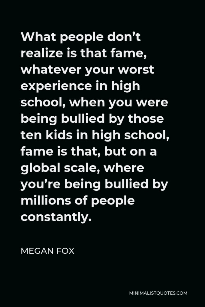 Megan Fox Quote - What people don't realize is that fame, whatever your worst experience in high school, when you were being bullied by those ten kids in high school, fame is that, but on a global scale, where you're being bullied by millions of people constantly.