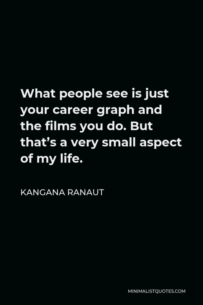 Kangana Ranaut Quote - What people see is just your career graph and the films you do. But that's a very small aspect of my life.