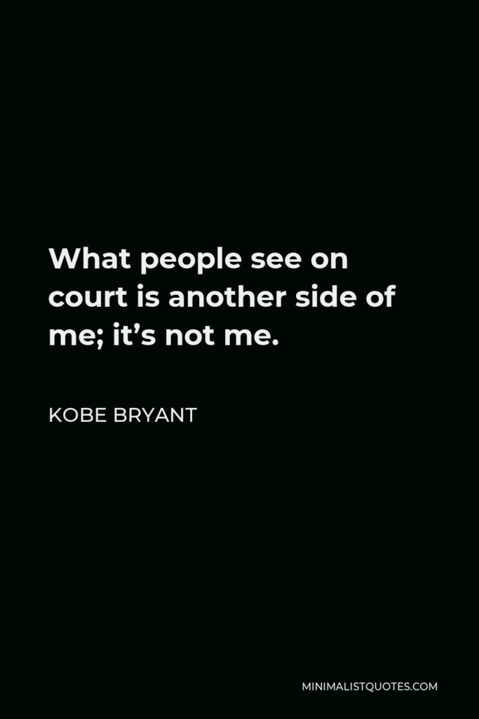 Kobe Bryant Quote - What people see on court is another side of me; it's not me.