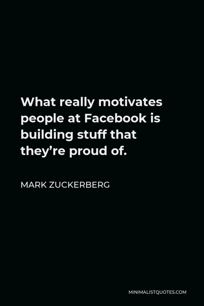 Mark Zuckerberg Quote - What really motivates people at Facebook is building stuff that they're proud of.