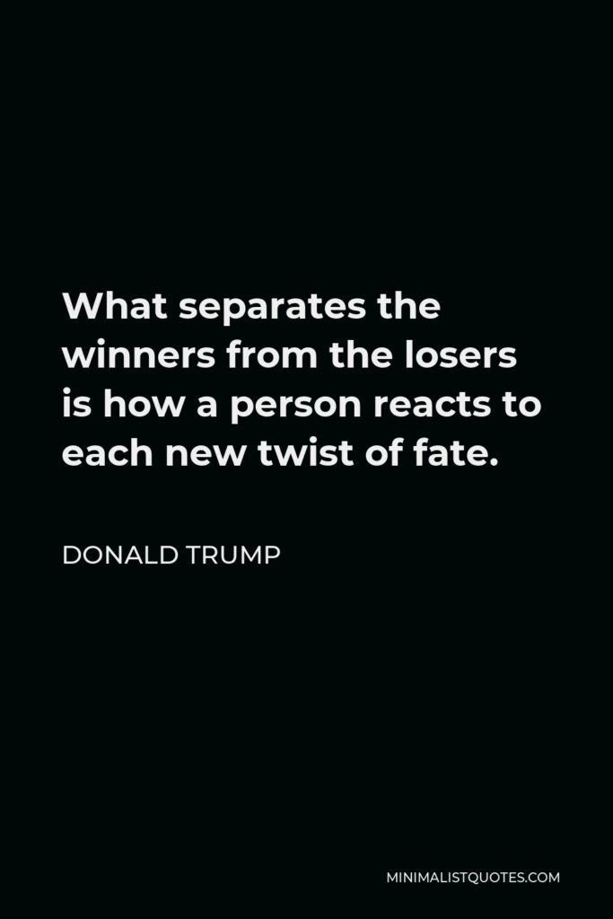 Donald Trump Quote - What separates the winners from the losers is how a person reacts to each new twist of fate.