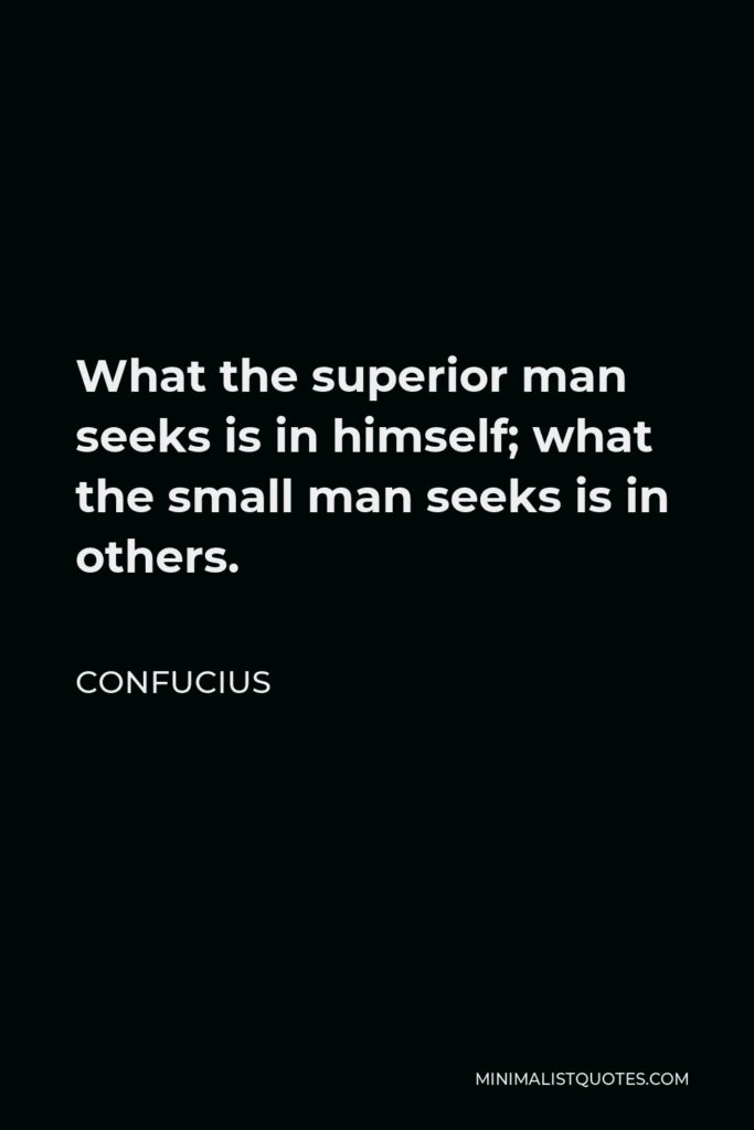 Confucius Quote - What the superior man seeks is in himself; what the small man seeks is in others.