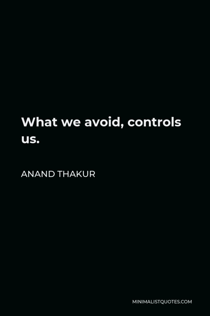Anand Thakur Quote - What we avoid, controls us.