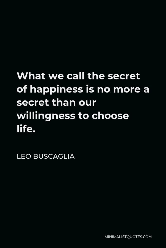 Leo Buscaglia Quote - What we call the secret of happiness is no more a secret than our willingness to choose life.