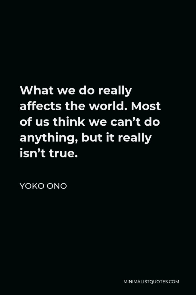 Yoko Ono Quote - What we do really affects the world. Most of us think we can't do anything, but it really isn't true.