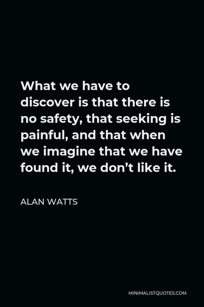Alan Watts Quote - What we have to discover is that there is no safety, that seeking is painful, and that when we imagine that we have found it, we don't like it.