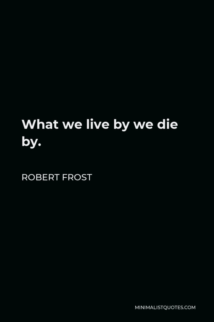 Robert Frost Quote - What we live by we die by.