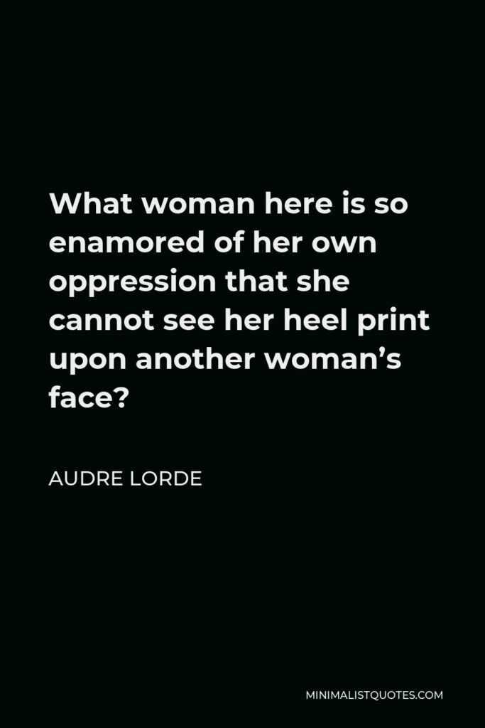 Audre Lorde Quote - What woman here is so enamored of her own oppression that she cannot see her heel print upon another woman's face?