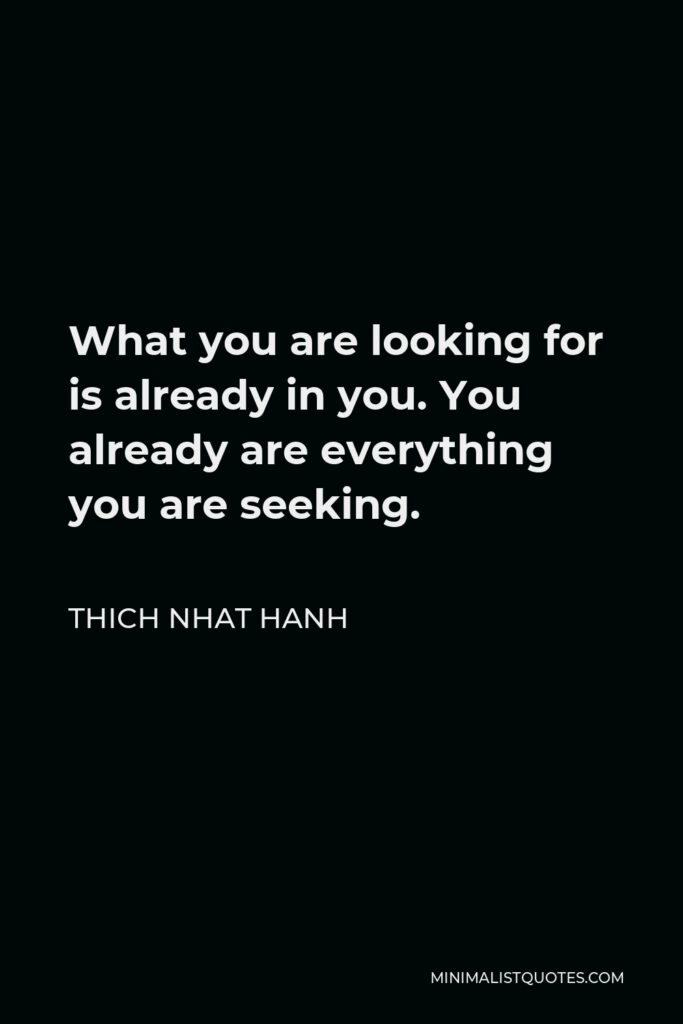 Thich Nhat Hanh Quote - What you are looking for is already in you. You already are everything you are seeking.