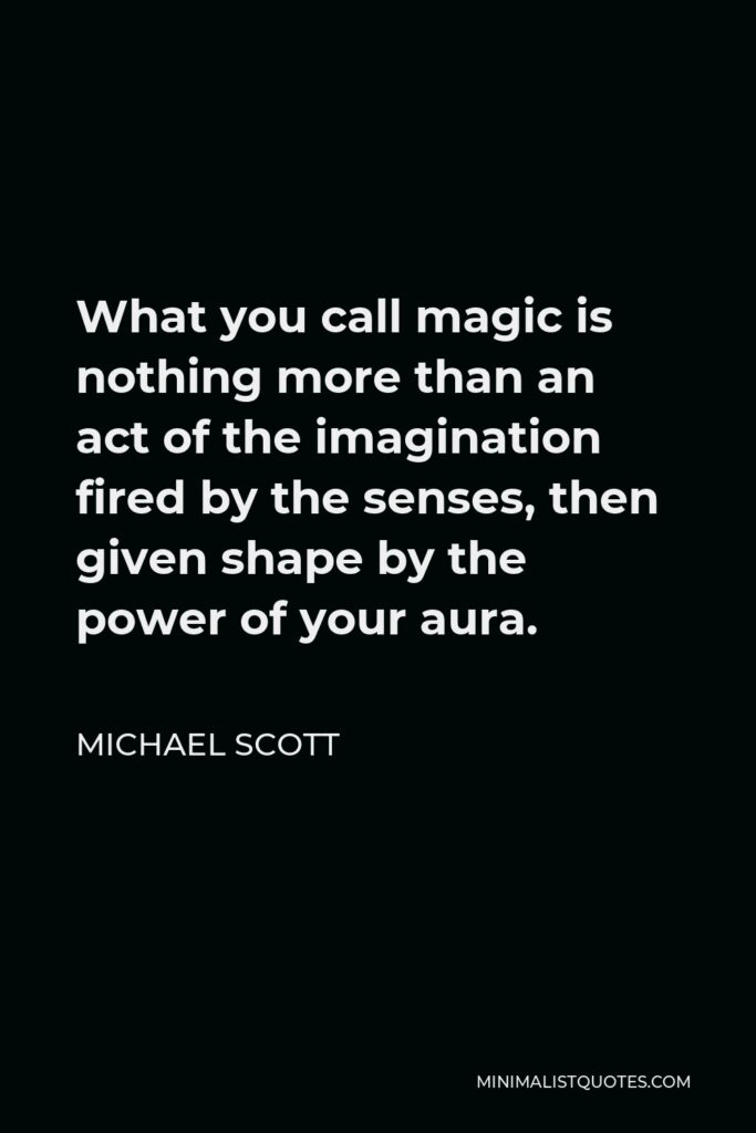 Michael Scott Quote - What you call magic is nothing more than an act of the imagination fired by the senses, then given shape by the power of your aura.