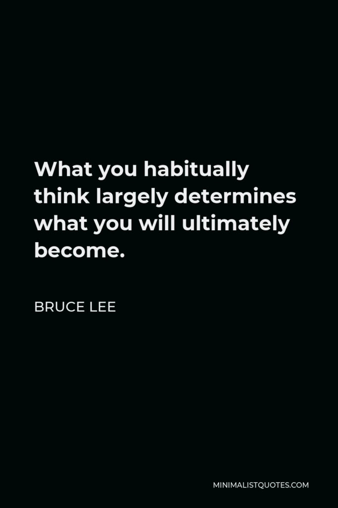 Bruce Lee Quote - What you habitually think largely determines what you will ultimately become.