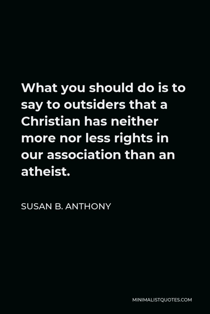 Susan B. Anthony Quote - What you should do is to say to outsiders that a Christian has neither more nor less rights in our association than an atheist.