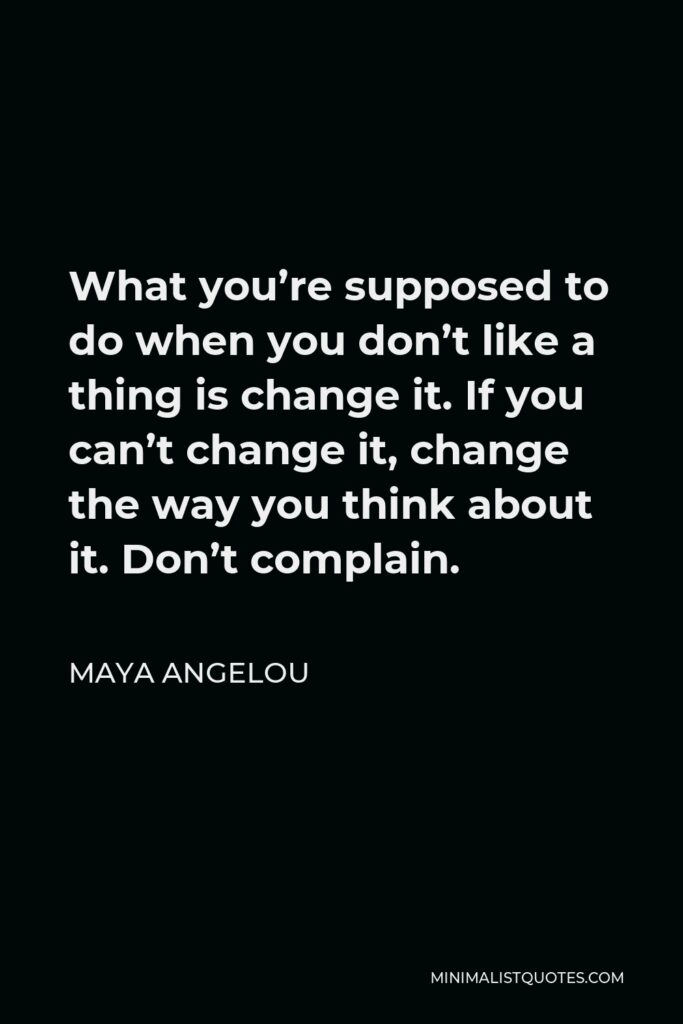 Maya Angelou Quote - What you're supposed to do when you don't like a thing is change it. If you can't change it, change the way you think about it. Don't complain.