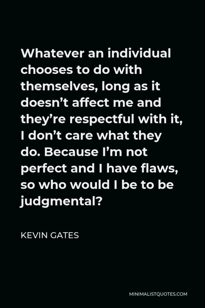 Kevin Gates Quote - Whatever an individual chooses to do with themselves, long as it doesn't affect me and they're respectful with it, I don't care what they do. Because I'm not perfect and I have flaws, so who would I be to be judgmental?