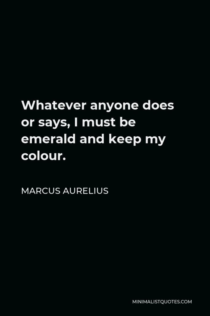 Marcus Aurelius Quote - Whatever anyone does or says, I must be emerald and keep my colour.