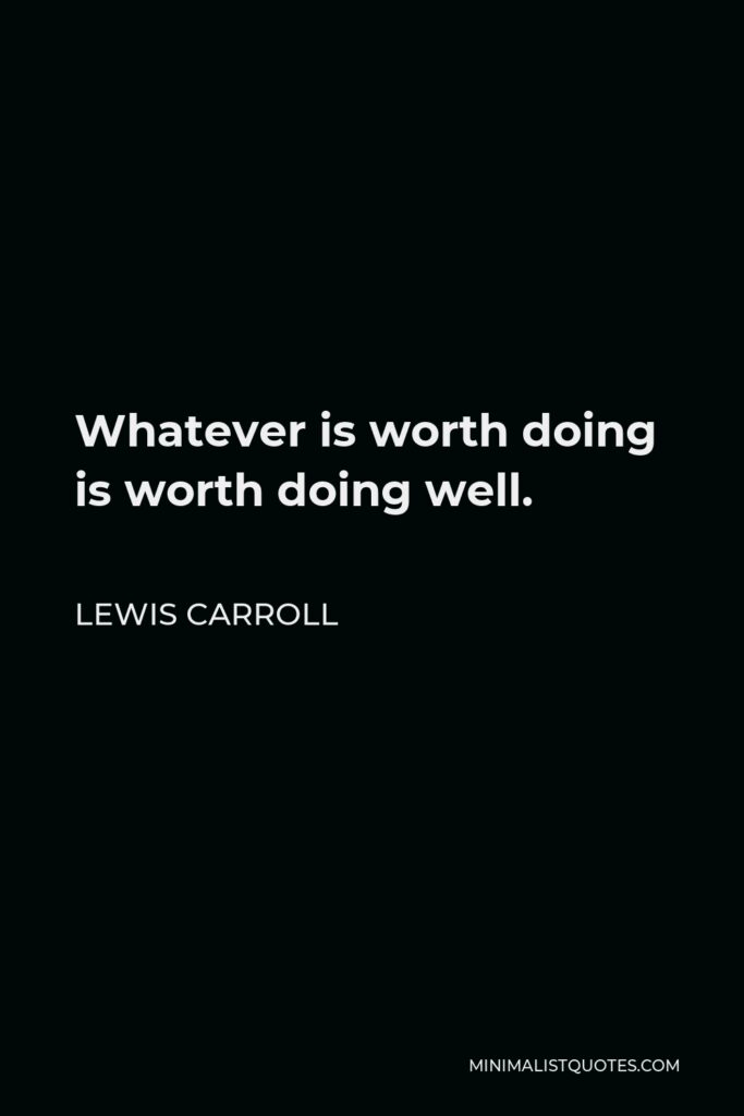 Lewis Carroll Quote - Whatever is worth doing is worth doing well.