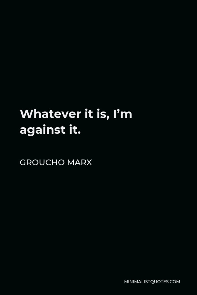 Groucho Marx Quote - Whatever it is, I'm against it.