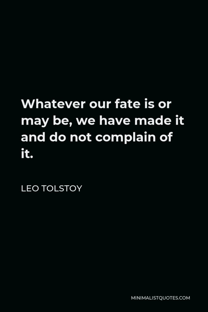 Leo Tolstoy Quote - Whatever our fate is or may be, we have made it and do not complain of it.