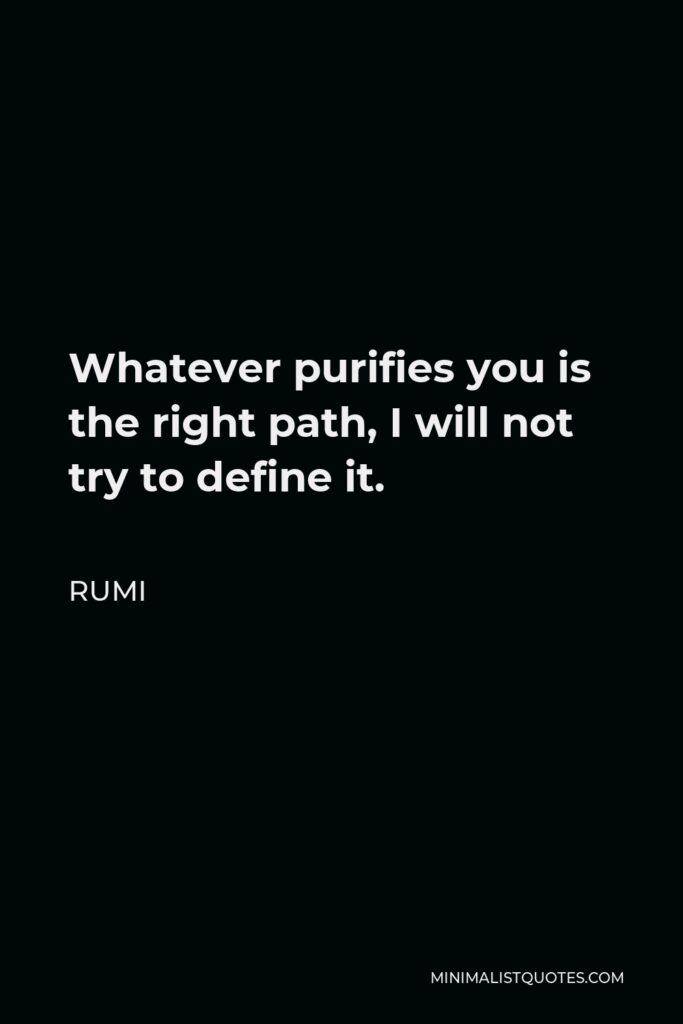 Rumi Quote - Whatever purifies you is the right path, I will not try to define it.