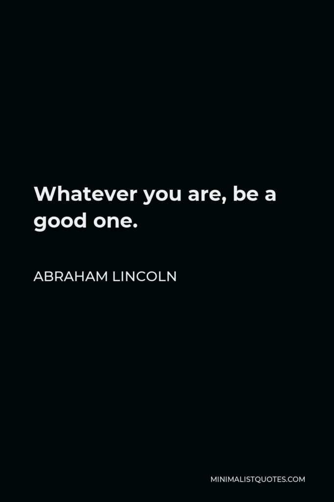 Abraham Lincoln Quote - Whatever you are, be a good one.