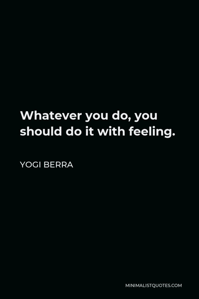 Yogi Berra Quote - Whatever you do, you should do it with feeling.