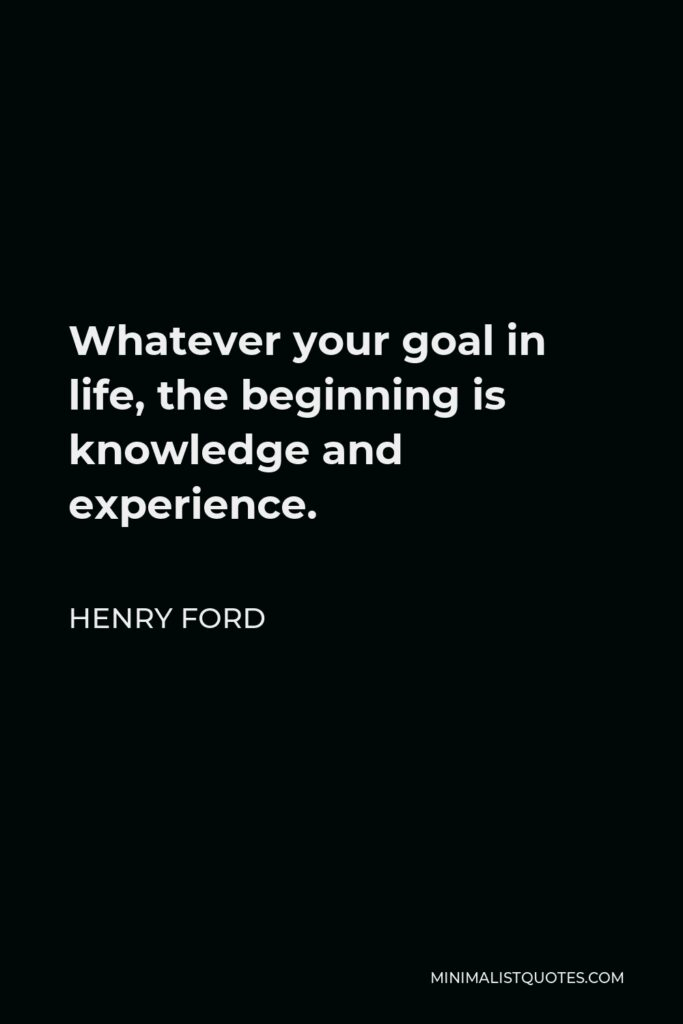 Henry Ford Quote - Whatever your goal in life, the beginning is knowledge and experience.