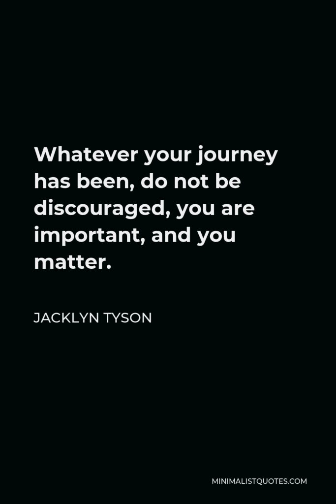 Jacklyn Tyson Quote - Whatever your journey has been, do not be discouraged, you are important, and you matter.
