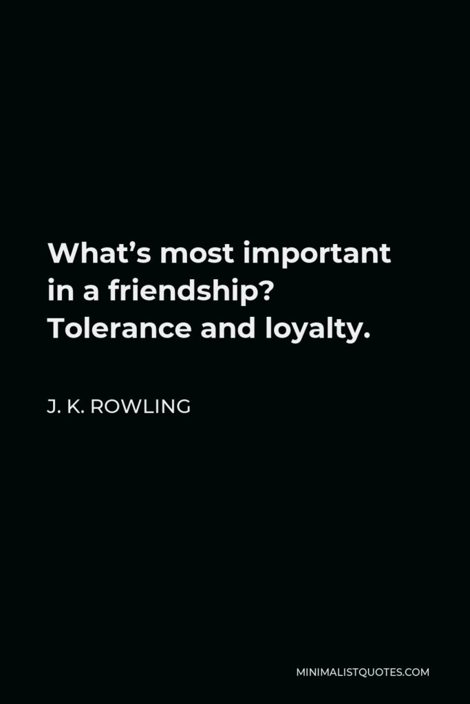 J. K. Rowling Quote - What's most important in a friendship? Tolerance and loyalty.
