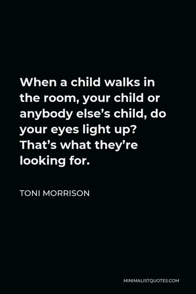 Toni Morrison Quote - When a child walks in the room, your child or anybody else's child, do your eyes light up? That's what they're looking for.