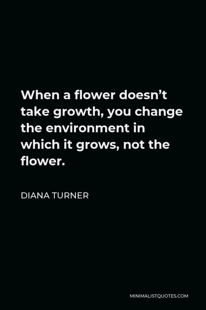 Diana Turner Quote - When a flower doesn't take growth, you change the environment in which it grows, not the flower.