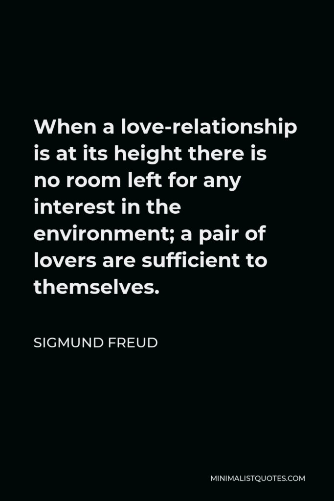Sigmund Freud Quote - When a love-relationship is at its height there is no room left for any interest in the environment; a pair of lovers are sufficient to themselves.