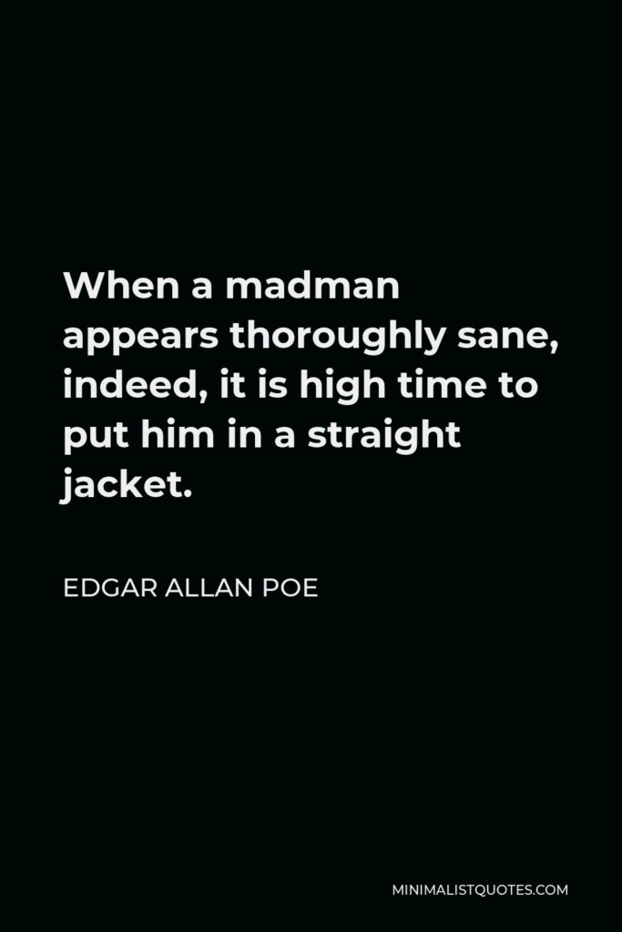 Edgar Allan Poe Quote - When a madman appears thoroughly sane, indeed, it is high time to put him in a straight jacket.