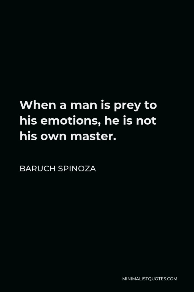 Baruch Spinoza Quote - When a man is prey to his emotions, he is not his own master.