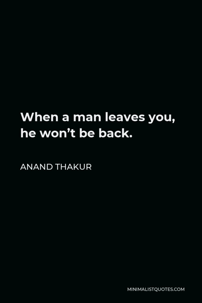Anand Thakur Quote - When a man leaves you, he won't be back.